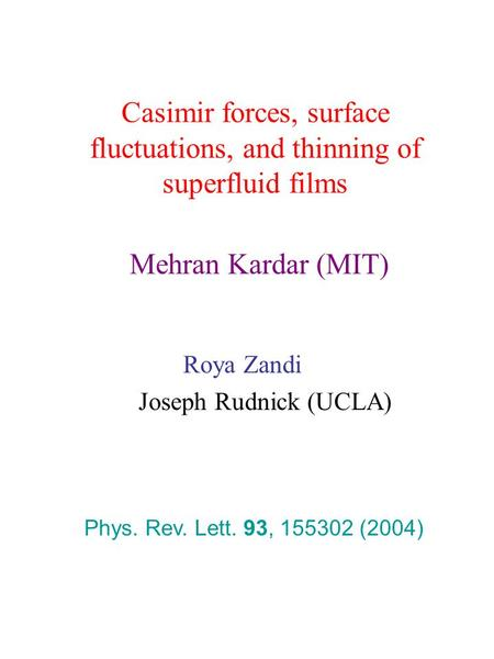 Casimir forces, surface fluctuations, and thinning of superfluid films Mehran Kardar (MIT) Roya Zandi Joseph Rudnick (UCLA) Phys. Rev. Lett. 93, 155302.