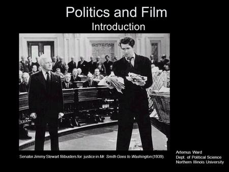 Politics and Film Introduction Senator Jimmy Stewart filibusters for justice in Mr. Smith Goes to Washington (1939). Artemus Ward Dept. of Political Science.