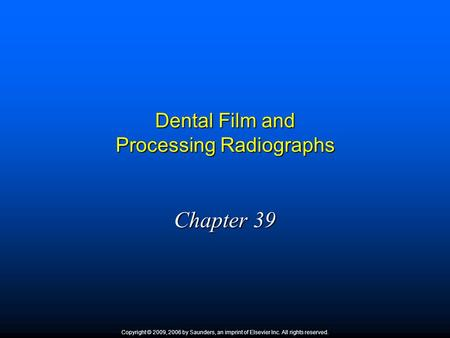 Dental Film and Processing Radiographs Chapter 39 Copyright © 2009, 2006 by Saunders, an imprint of Elsevier Inc. All rights reserved.