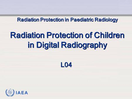 IAEA Radiation Protection in Paediatric Radiology Radiation Protection of Children in Digital Radiography L04.