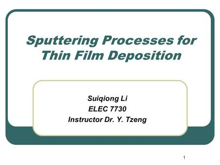 1 Sputtering Processes for Thin Film Deposition Suiqiong Li ELEC 7730 Instructor Dr. Y. Tzeng.