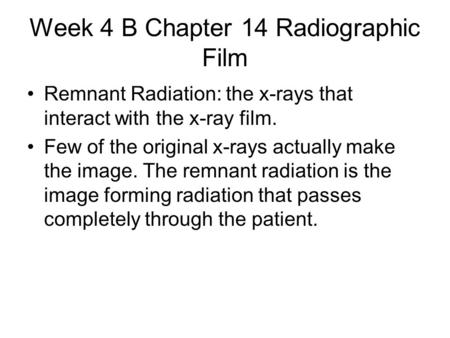 Week 4 B Chapter 14 Radiographic Film Remnant Radiation: the x-rays that interact with the x-ray film. Few of the original x-rays actually make the image.