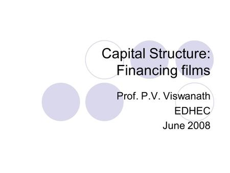 Capital Structure: Financing films Prof. P.V. Viswanath EDHEC June 2008.