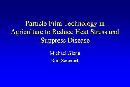 Particle Film Technology in Agriculture to Reduce Heat Stress and Suppress Disease Michael Glenn Soil Scientist.