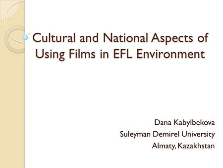 Cultural and National Aspects of Using Films in EFL Environment Dana Kabylbekova Suleyman Demirel University Almaty, Kazakhstan.