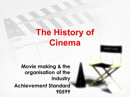 The History of Cinema Movie making & the organisation of the Industry Achievement Standard 90599 Movie making & the organisation of the Industry Achievement.
