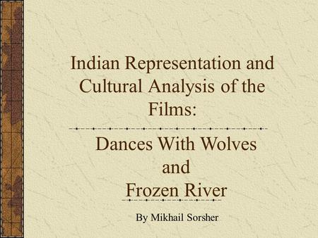 Indian Representation and Cultural Analysis of the Films: Dances With Wolves and Frozen River By Mikhail Sorsher.