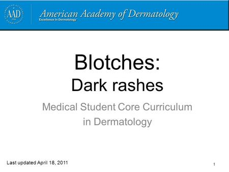 1 Blotches: Dark rashes Medical Student Core Curriculum in Dermatology Last updated April 18, 2011.