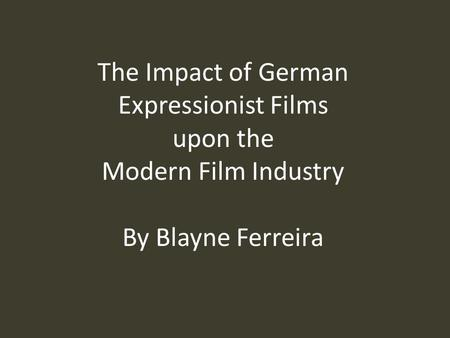 The Impact of German Expressionist Films upon the Modern Film Industry By Blayne Ferreira.