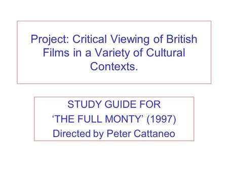 Project: Critical Viewing of British Films in a Variety of Cultural Contexts. STUDY GUIDE FOR THE FULL MONTY (1997) Directed by Peter Cattaneo.