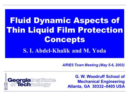 Fluid Dynamic Aspects of Thin Liquid Film Protection Concepts S. I. Abdel-Khalik and M. Yoda ARIES Town Meeting (May 5-6, 2003) G. W. Woodruff School of.