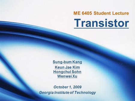 ME 6405 Student Lecture Transistor Sung-bum Kang Keun Jae Kim Hongchul Sohn Wenwei Xu October 1, 2009 Georgia Institute of Technology.