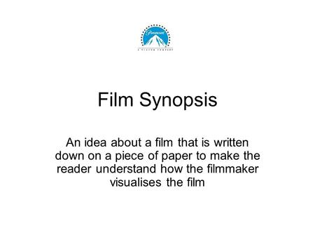 Film Synopsis An idea about a film that is written down on a piece of paper to make the reader understand how the filmmaker visualises the film.