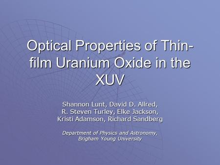 Optical Properties of Thin- film Uranium Oxide in the XUV Shannon Lunt, David D. Allred, R. Steven Turley, Elke Jackson, Kristi Adamson, Richard Sandberg.