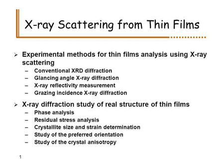 1 X-ray Scattering from Thin Films Experimental methods for thin films analysis using X-ray scattering –Conventional XRD diffraction –Glancing angle X-ray.