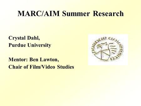 MARC/AIM Summer Research Crystal Dahl, Purdue University Mentor: Ben Lawton, Chair of Film/Video Studies.