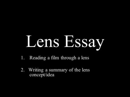 Lens Essay 1.Reading a film through a lens 2. Writing a summary of the lens concept/idea.
