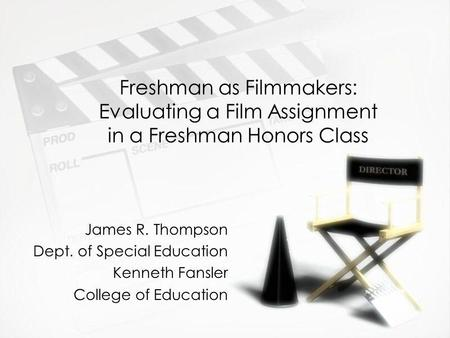 Freshman as Filmmakers: Evaluating a Film Assignment in a Freshman Honors Class James R. Thompson Dept. of Special Education Kenneth Fansler College of.