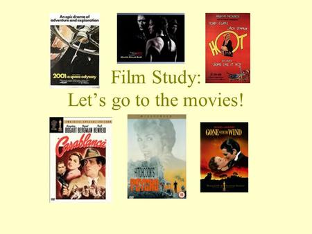 Film Study: Lets go to the movies!. IS FILM STUDY THE RIGHT COURSE FOR ME? Do you love going to the movies? Do you love talking about movies? Do you love.