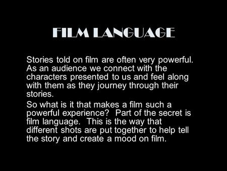 FILM LANGUAGE Stories told on film are often very powerful. As an audience we connect with the characters presented to us and feel along with them as they.