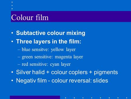 Colour film Subtactive colour mixing Three layers in the film: –blue sensitve: yellow layer –green sensitive: magenta layer –red sensitive: cyan layer.