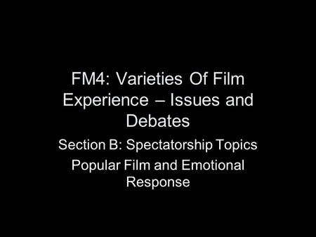 FM4: Varieties Of Film Experience – Issues and Debates Section B: Spectatorship Topics Popular Film and Emotional Response.