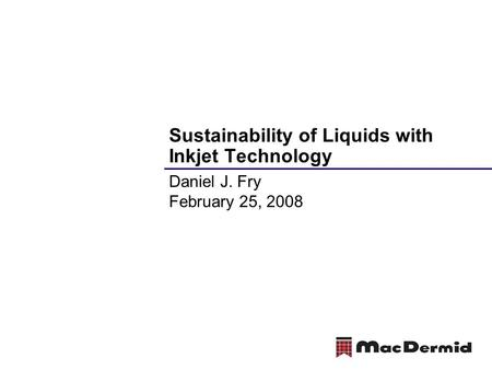 Sustainability of Liquids with Inkjet Technology Daniel J. Fry February 25, 2008.