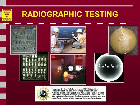 RADIOGRAPHIC TESTING. Introduction This module presents information on the NDT method of radiographic inspection or radiography. Radiography uses penetrating.