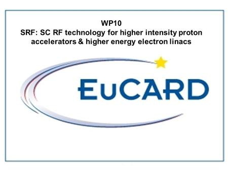 D.Proch EuCARD kick-off, CERN,Dec.08 WP10 SRF: SC RF technology for higher intensity proton accelerators & higher energy electron linacs.