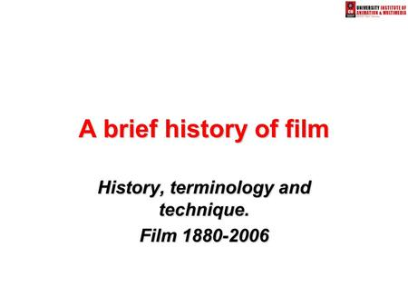 A brief history of film History, terminology and technique. Film 1880-2006.