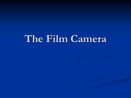 The Film Camera. Camera Basics A still film camera is made of three basic elements: an optical element (the lens), an optical element (the lens), a chemical.