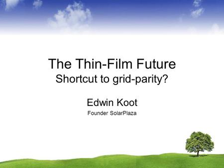 The Thin-Film Future Shortcut to grid-parity? Edwin Koot Founder SolarPlaza.