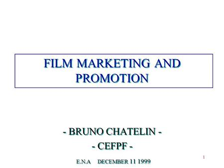 1 FILM MARKETING AND PROMOTION - BRUNO CHATELIN - - CEFPF - E.N.A DECEMBER 11 1999 - BRUNO CHATELIN - - CEFPF - E.N.A DECEMBER 11 1999.
