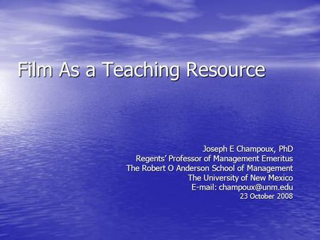 Film As a Teaching Resource Joseph E Champoux, PhD Regents Professor of Management Emeritus The Robert O Anderson School of Management The University of.
