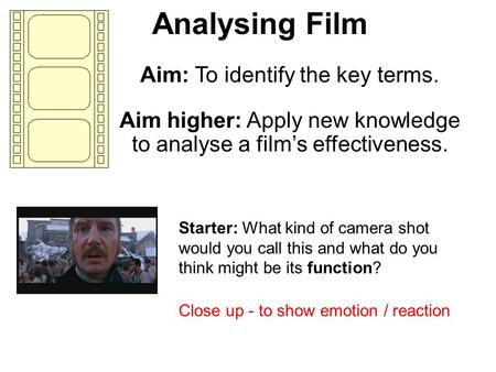 Analysing Film Aim: To identify the key terms. Aim higher: Apply new knowledge to analyse a films effectiveness. Starter: What kind of camera shot would.