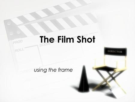 The Film Shot using the frame. The Film Shot »What is the frame? The single image in a motion picture 24 frames per second »What is a shot? A series of.