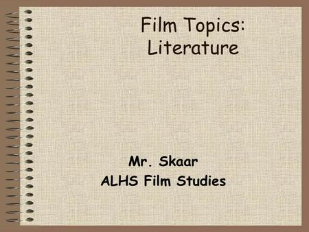 Film Topics: Literature Mr. Skaar ALHS Film Studies.