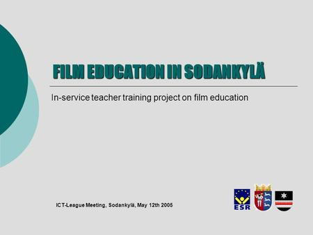 FILM EDUCATION IN SODANKYLÄ In-service teacher training project on film education ICT-League Meeting, Sodankylä, May 12th 2005.