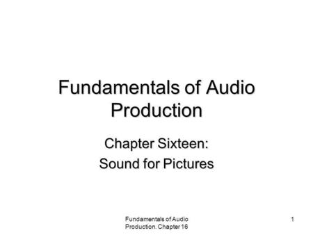 Fundamentals of Audio Production. Chapter 16 1 Fundamentals of Audio Production Chapter Sixteen: Sound for Pictures.