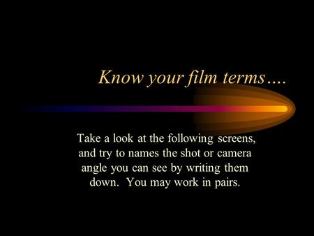 Know your film terms…. Take a look at the following screens, and try to names the shot or camera angle you can see by writing them down. You may work.
