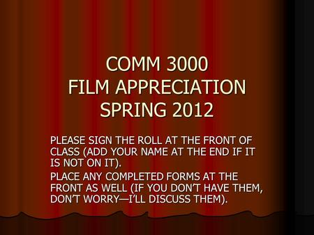COMM 3000 FILM APPRECIATION SPRING 2012 PLEASE SIGN THE ROLL AT THE FRONT OF CLASS (ADD YOUR NAME AT THE END IF IT IS NOT ON IT). PLACE ANY COMPLETED FORMS.