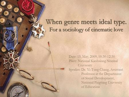 When genre meets ideal type. For a sociology of cinematic love Date: 15, May, 2009, 10:30-12:30 Place: National Kaohsiung Normal University Speaker: Dr.