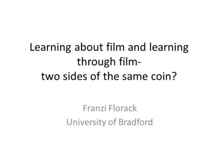 Learning about film and learning through film- two sides of the same coin? Franzi Florack University of Bradford.