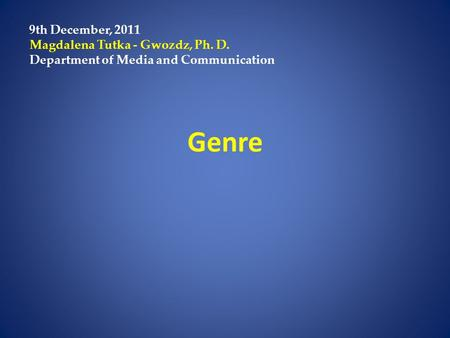 Genre 9th December, 2011 Magdalena Tutka - Gwozdz, Ph. D. Department of Media and Communication.