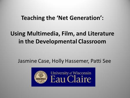 Teaching the Net Generation: Using Multimedia, Film, and Literature in the Developmental Classroom Jasmine Case, Holly Hassemer, Patti See.