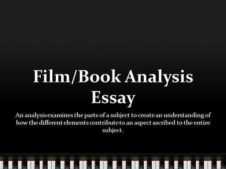 Film/Book Analysis Essay An analysis examines the parts of a subject to create an understanding of how the different elements contribute to an aspect ascribed.