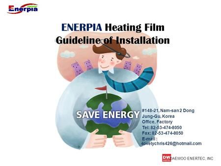DAEWOO ENERTEC, INC ENERPIA Heating Film Guideline of Installation #148-21, Nam-san 2 Dong Jung-Gu, Korea Office, Factory Tel: 82-53-474-8050 Fax: 82-53-474-8050.