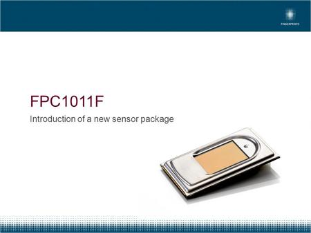 FPC1011F Introduction of a new sensor package. Summary: FPC has invested + 1 000 KUSD High quality design Electrically compatible with FPC1011C Available.
