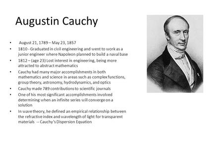 Augustin Cauchy August 21, 1789 – May 23, 1857 1810 - Graduated in civil engineering and went to work as a junior engineer where Napoleon planned to build.