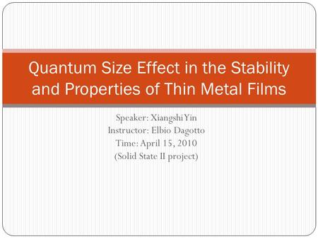 Speaker: Xiangshi Yin Instructor: Elbio Dagotto Time: April 15, 2010 (Solid State II project) Quantum Size Effect in the Stability and Properties of Thin.